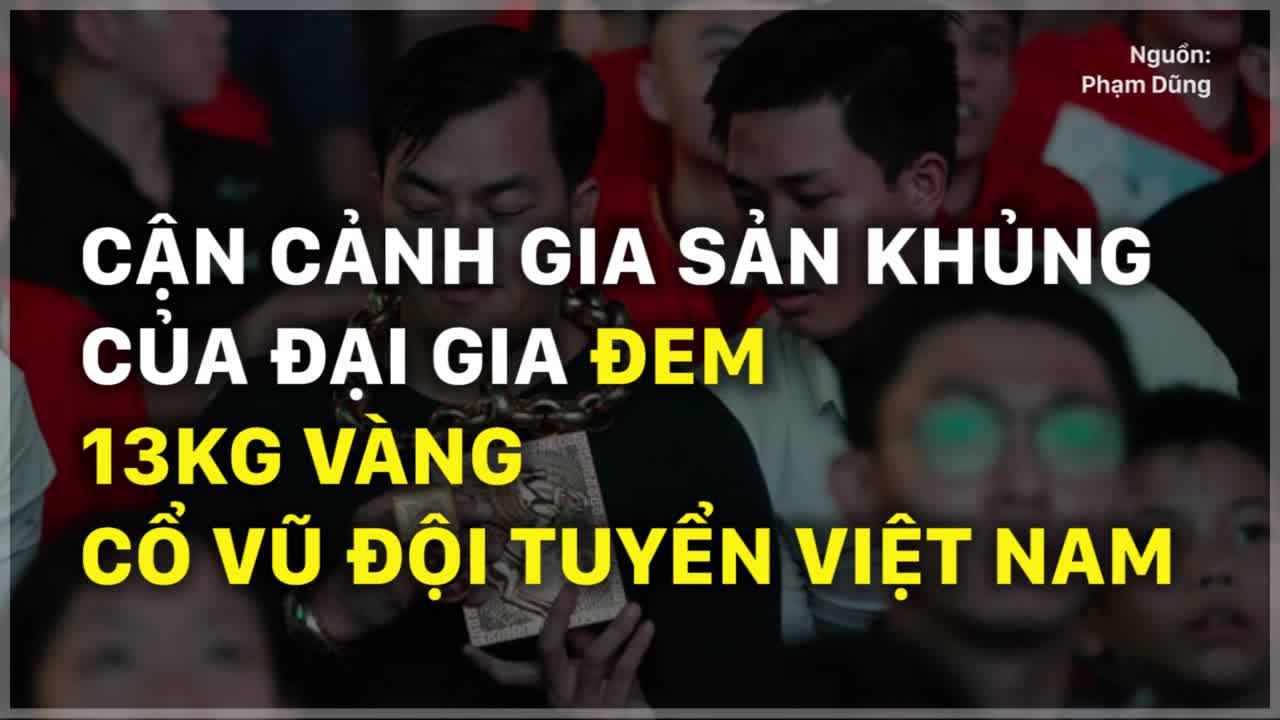 Cận cảnh gia sản khủng của đại gia đem 13kg vàng cổ vũ đội tuyển Việt Nam