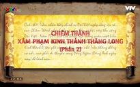 Khát vọng non sông: Chiêm Thành xâm phạm kinh thành Thăng Long năm 1371 - Phần 2