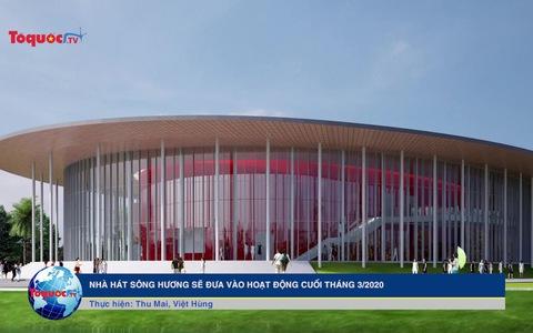 Nhà hát Sông Hương sẽ đưa vào hoạt động cuối tháng 3.2020